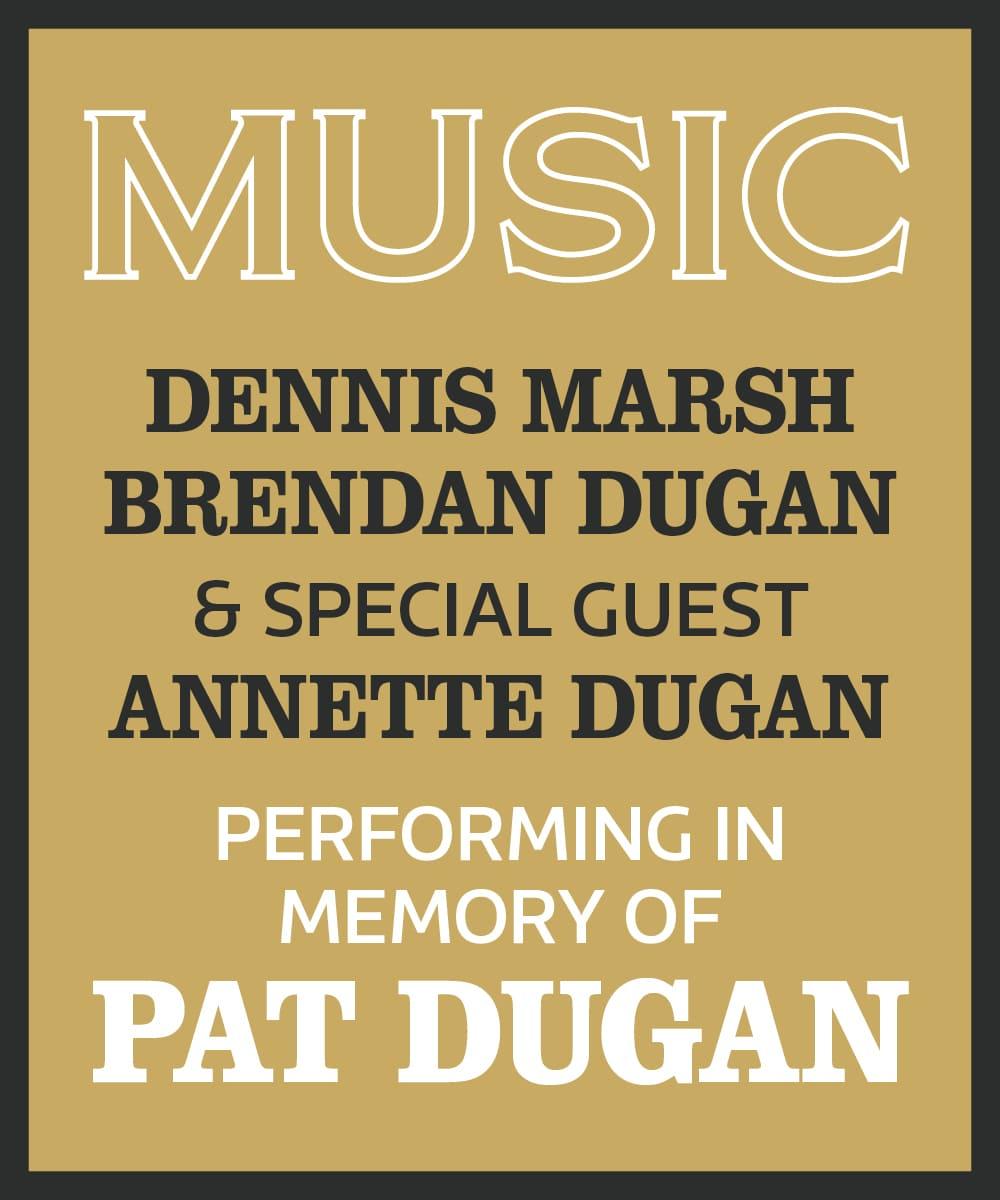 Music: Dennis Marsh, Brendan Dugan & Special Guest Annette Dugan, performing in memory of Pat Dugan